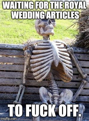 Waiting Skeleton Meme | WAITING FOR THE ROYAL WEDDING ARTICLES TO F**K OFF. | image tagged in memes,waiting skeleton | made w/ Imgflip meme maker