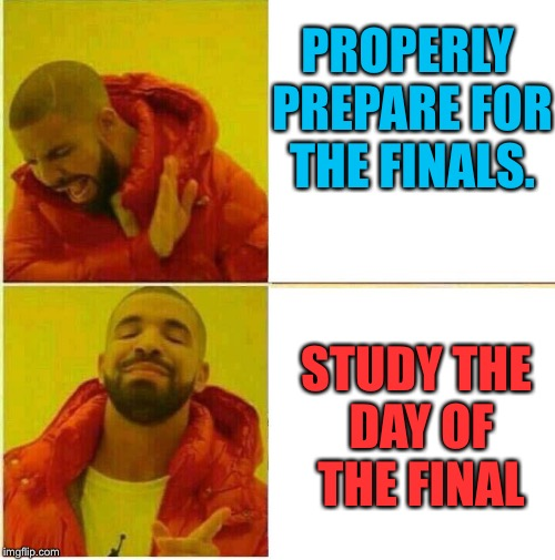 My study plan | PROPERLY PREPARE FOR THE FINALS. STUDY THE DAY OF THE FINAL | image tagged in hotline bling | made w/ Imgflip meme maker