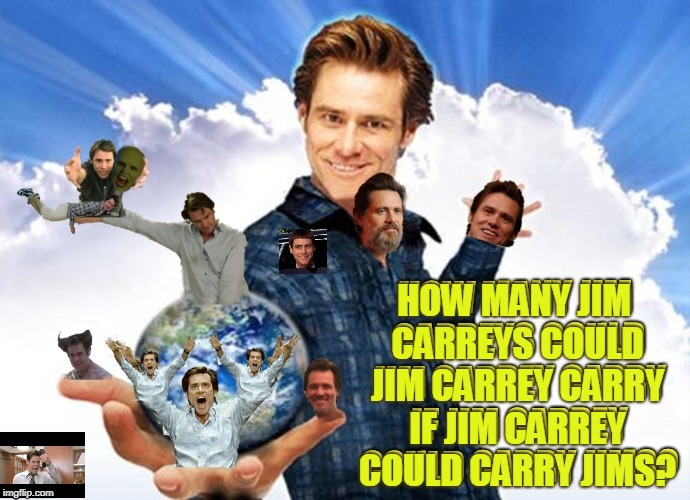 Well lets just add them up shall we | HOW MANY JIM CARREYS COULD JIM CARREY CARRY IF JIM CARREY COULD CARRY JIMS? | image tagged in jim carrey memes business,natrone the memester,memers are the memeing of meme | made w/ Imgflip meme maker