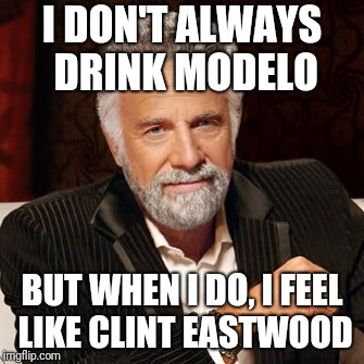 Stay Thirsty | I DON'T ALWAYS DRINK MODELO BUT WHEN I DO, I FEEL LIKE CLINT EASTWOOD | image tagged in stay thirsty | made w/ Imgflip meme maker