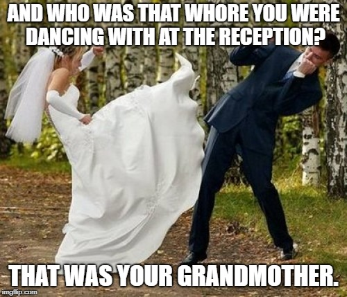 Angry Bride Meme | AND WHO WAS THAT W**RE YOU WERE DANCING WITH AT THE RECEPTION? THAT WAS YOUR GRANDMOTHER. | image tagged in memes,angry bride | made w/ Imgflip meme maker
