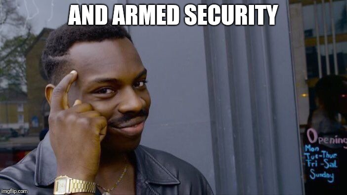 Roll Safe Think About It Meme | AND ARMED SECURITY | image tagged in memes,roll safe think about it | made w/ Imgflip meme maker