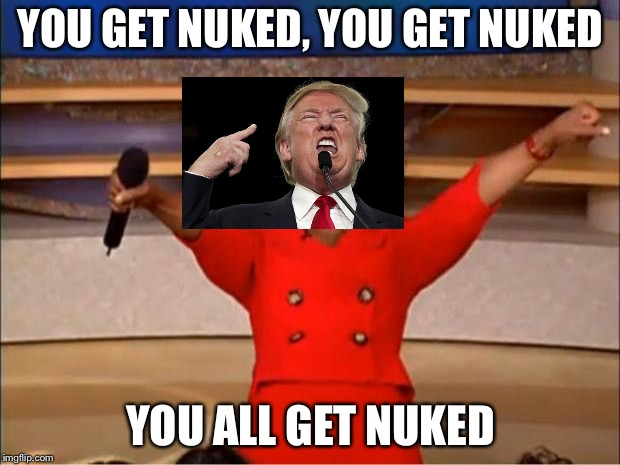 Oprah You Get A Meme | YOU GET NUKED, YOU GET NUKED YOU ALL GET NUKED | image tagged in memes,oprah you get a | made w/ Imgflip meme maker