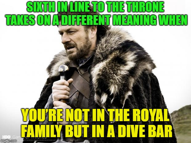 what a pisser!!! | SIXTH IN LINE TO THE THRONE TAKES ON A DIFFERENT MEANING WHEN YOU'RE NOT IN THE ROYAL FAMILY BUT IN A DIVE BAR | image tagged in game of thrones,memes,funny,bathroom | made w/ Imgflip meme maker