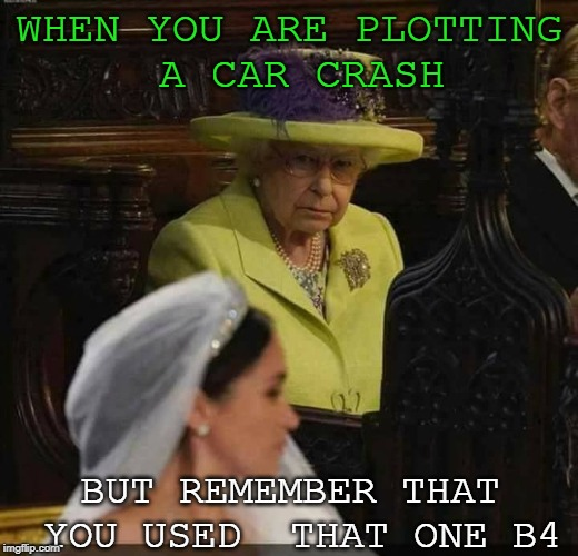 WHEN YOU ARE PLOTTING A CAR CRASH BUT REMEMBER THAT YOU USED  THAT ONE B4 | image tagged in royal wedding,queen elizabeth,assassination | made w/ Imgflip meme maker