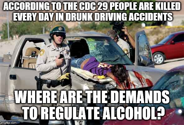 Guns are bad... |  ACCORDING TO THE CDC 29 PEOPLE ARE KILLED EVERY DAY IN DRUNK DRIVING ACCIDENTS; WHERE ARE THE DEMANDS TO REGULATE ALCOHOL? | image tagged in guns,regulations,laws,logic,idiots | made w/ Imgflip meme maker