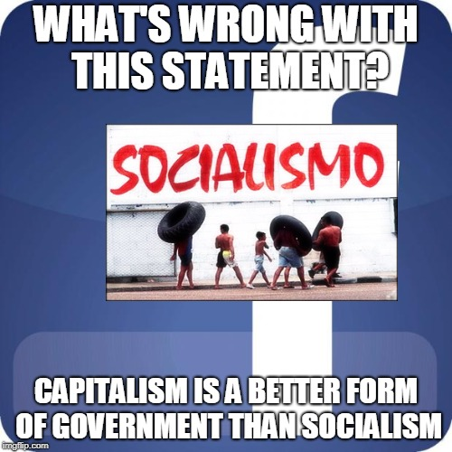 facebook | WHAT'S WRONG WITH THIS STATEMENT? CAPITALISM IS A BETTER FORM OF GOVERNMENT THAN SOCIALISM | image tagged in facebook | made w/ Imgflip meme maker