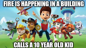 Paw Patrol Meme | FIRE IS HAPPENING IN A BUILDING CALLS A 10 YEAR OLD KID | image tagged in pawpatrol | made w/ Imgflip meme maker
