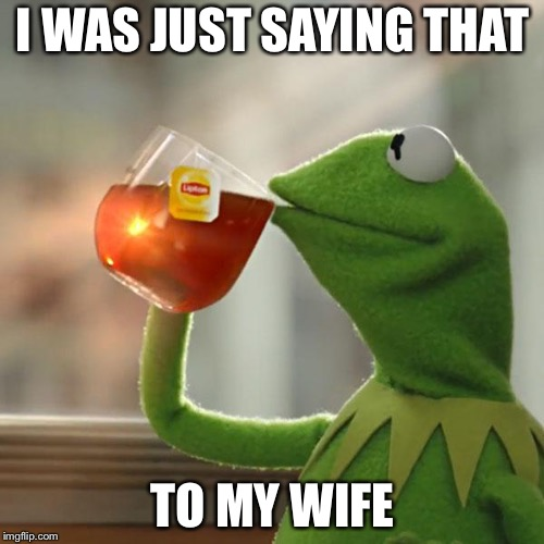 But Thats None Of My Business Meme | I WAS JUST SAYING THAT TO MY WIFE | image tagged in memes,but thats none of my business,kermit the frog | made w/ Imgflip meme maker