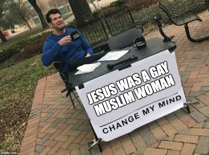 Change my Mind Jesus | JESUS WAS A GAY MUSLIM WOMAN | image tagged in change my mind crowder,jesus,gay,muslim,women,pride | made w/ Imgflip meme maker