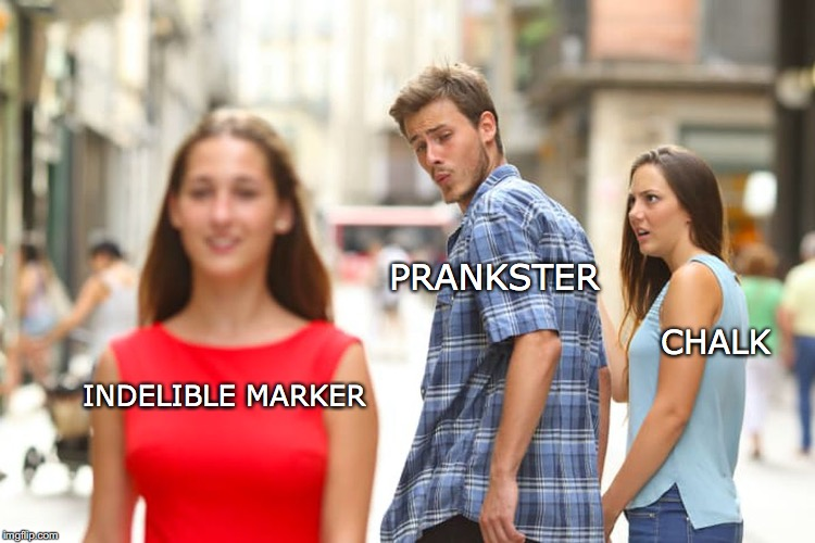 Distracted Boyfriend Meme | INDELIBLE MARKER PRANKSTER CHALK | image tagged in memes,distracted boyfriend | made w/ Imgflip meme maker