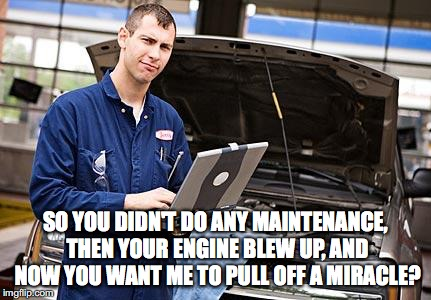 Internet Mechanic | SO YOU DIDN'T DO ANY MAINTENANCE, THEN YOUR ENGINE BLEW UP, AND NOW YOU WANT ME TO PULL OFF A MIRACLE? | image tagged in internet mechanic | made w/ Imgflip meme maker