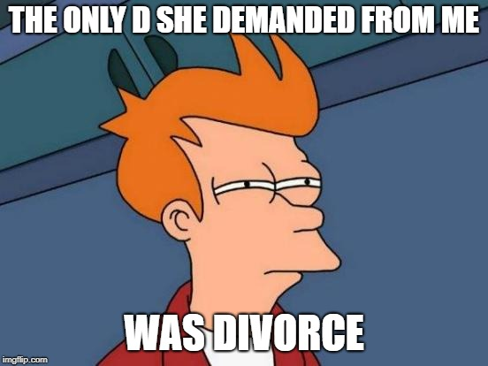 Futurama Fry Meme | THE ONLY D SHE DEMANDED FROM ME WAS DIVORCE | image tagged in memes,futurama fry | made w/ Imgflip meme maker
