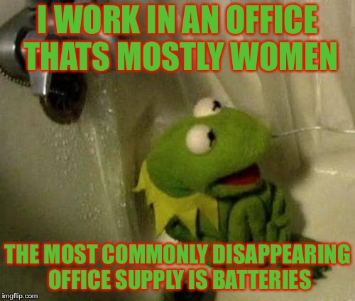 I WORK IN AN OFFICE THATS MOSTLY WOMEN THE MOST COMMONLY DISAPPEARING OFFICE SUPPLY IS BATTERIES | made w/ Imgflip meme maker