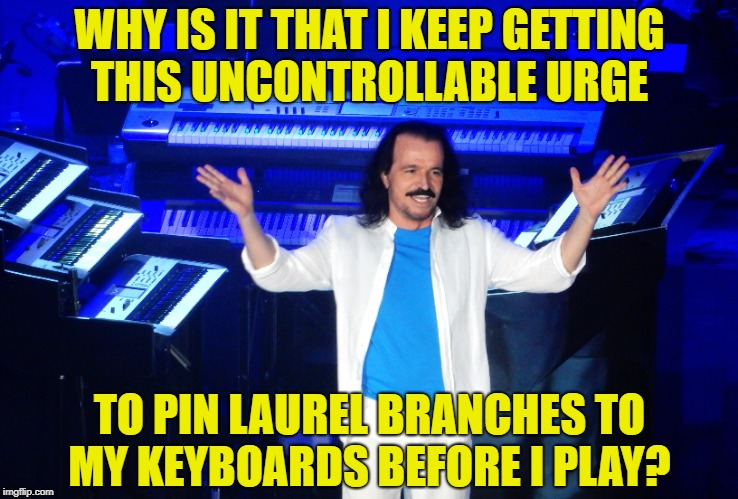 Yanni's Laurels | WHY IS IT THAT I KEEP GETTING THIS UNCONTROLLABLE URGE TO PIN LAUREL BRANCHES TO MY KEYBOARDS BEFORE I PLAY? | image tagged in music | made w/ Imgflip meme maker