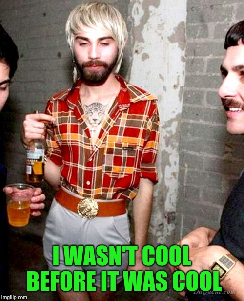 Hipsters, this generation's mullet sporters. | I WASN'T COOL BEFORE IT WAS COOL | image tagged in hipster | made w/ Imgflip meme maker