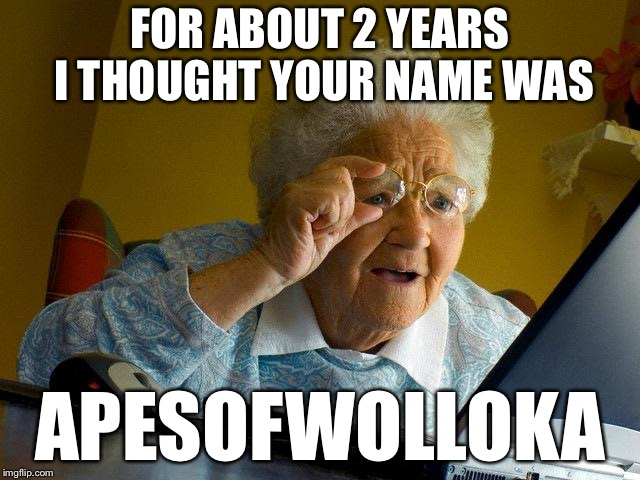 Grandma Finds The Internet Meme | FOR ABOUT 2 YEARS I THOUGHT YOUR NAME WAS APESOFWOLLOKA | image tagged in memes,grandma finds the internet | made w/ Imgflip meme maker