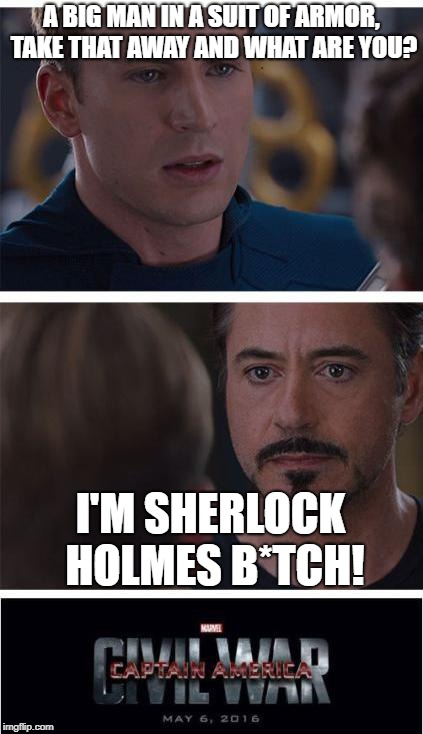 Sherlock Holmes B*tch! | A BIG MAN IN A SUIT OF ARMOR, TAKE THAT AWAY AND WHAT ARE YOU? I'M SHERLOCK HOLMES B*TCH! | image tagged in memes,marvel civil war 1 | made w/ Imgflip meme maker