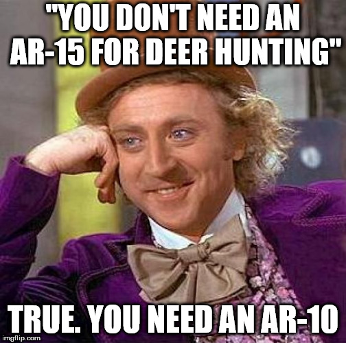 "Creepy Condescending Wonka Meme | ""YOU DON'T NEED AN AR-15 FOR DEER HUNTING"" TRUE. YOU NEED AN AR-10 