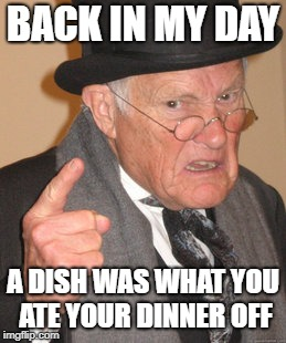 Technology, bah! | BACK IN MY DAY A DISH WAS WHAT YOU ATE YOUR DINNER OFF | image tagged in back in my day,technology | made w/ Imgflip meme maker