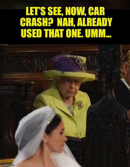 LET'S SEE, NOW, CAR CRASH?  NAH, ALREADY USED THAT ONE. UMM... | made w/ Imgflip meme maker
