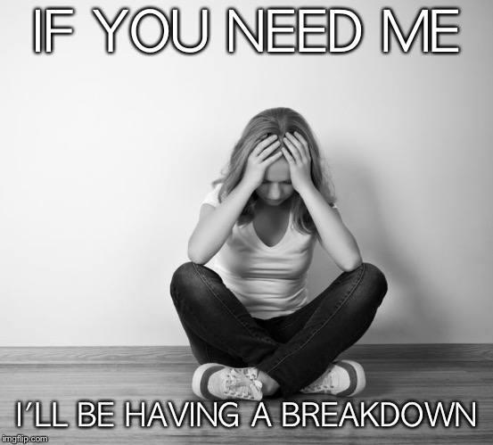 Having a breakdown | IF YOU NEED ME I'LL BE HAVING A BREAKDOWN | image tagged in breakdown,depression,anxiety,sadness,crying | made w/ Imgflip meme maker
