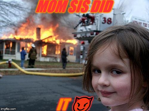 Disaster Girl Meme | MOM SIS DID IT  | image tagged in memes,disaster girl | made w/ Imgflip meme maker