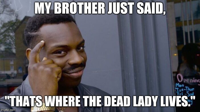 "think about it... | MY BROTHER JUST SAID, ""THATS WHERE THE DEAD LADY LIVES."" 