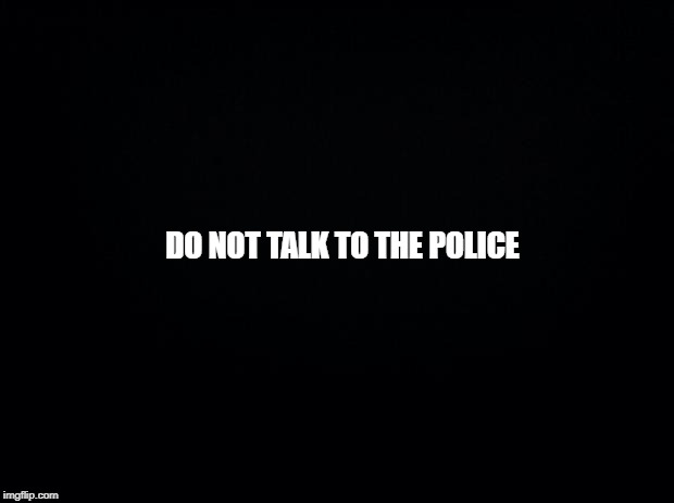 Black background | DO NOT TALK TO THE POLICE | image tagged in black background | made w/ Imgflip meme maker