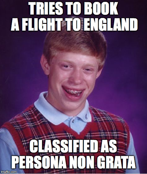 Bad Luck Brian Meme | TRIES TO BOOK A FLIGHT TO ENGLAND CLASSIFIED AS PERSONA NON GRATA | image tagged in memes,bad luck brian | made w/ Imgflip meme maker