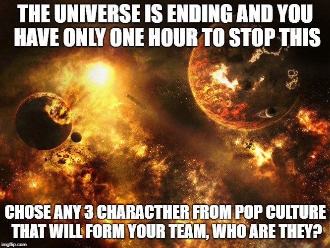 THE UNIVERSE IS ENDING AND YOU HAVE ONLY ONE HOUR TO STOP THIS CHOSE ANY 3 CHARACTHER FROM POP CULTURE THAT WILL FORM YOUR TEAM, WHO ARE THE | image tagged in universal ending | made w/ Imgflip meme maker