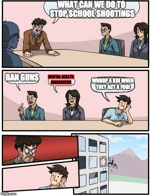 Boardroom Meeting Suggestion | WHAT CAN WE DO TO STOP SCHOOL SHOOTINGS BAN GUNS MENTAL HEALTH AWARENESS WHOOP A KID WHEN THEY ACT A FOOL | image tagged in memes,boardroom meeting suggestion | made w/ Imgflip meme maker
