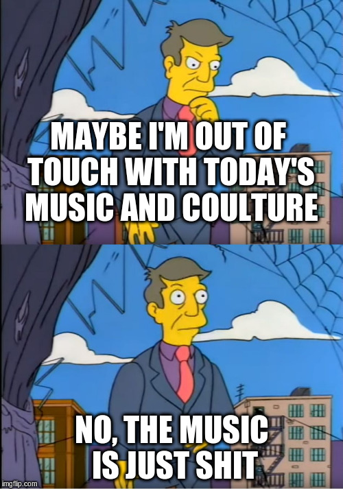 Skinner Out Of Touch | MAYBE I'M OUT OF TOUCH WITH TODAY'S MUSIC AND COULTURE NO, THE MUSIC IS JUST SHIT | image tagged in skinner out of touch,AdviceAnimals | made w/ Imgflip meme maker