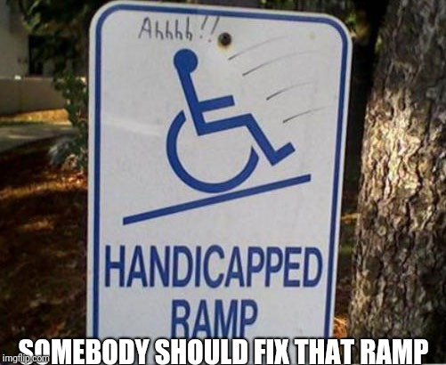 Somebody should fix that ramp | SOMEBODY SHOULD FIX THAT RAMP | image tagged in wheenchair,ramp | made w/ Imgflip meme maker