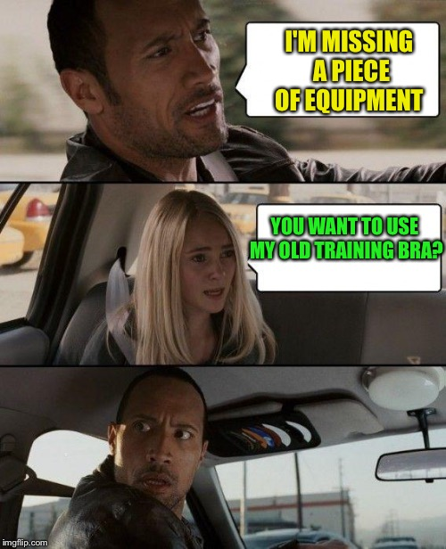 Back to the gym Rock. | I'M MISSING A PIECE OF EQUIPMENT YOU WANT TO USE MY OLD TRAINING BRA? | image tagged in memes,the rock driving,funny | made w/ Imgflip meme maker