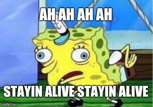 Mocking Spongebob Meme | AH AH AH AH STAYIN ALIVE STAYIN ALIVE | image tagged in memes,mocking spongebob | made w/ Imgflip meme maker