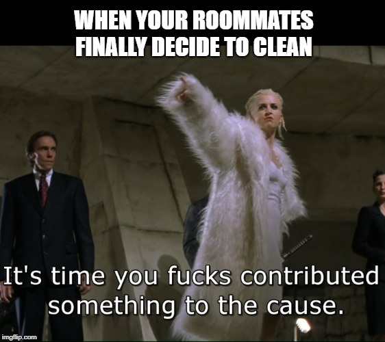 Contribute | WHEN YOUR ROOMMATES FINALLY DECIDE TO CLEAN | image tagged in roommates,revenge,funny,blade,college,adulting | made w/ Imgflip meme maker