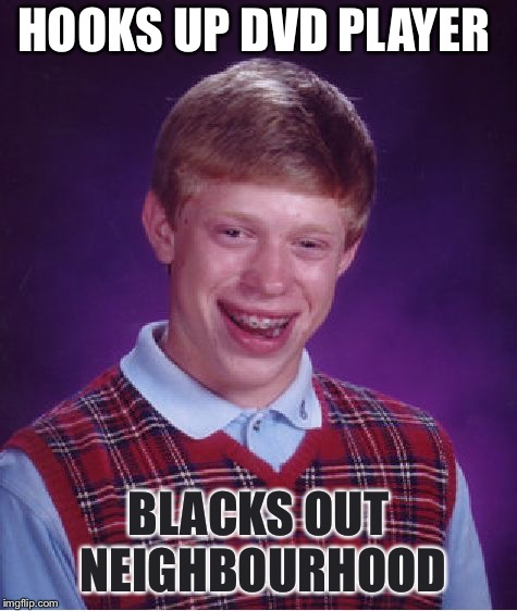 Bad Luck Brian Meme | HOOKS UP DVD PLAYER BLACKS OUT NEIGHBOURHOOD | image tagged in memes,bad luck brian | made w/ Imgflip meme maker