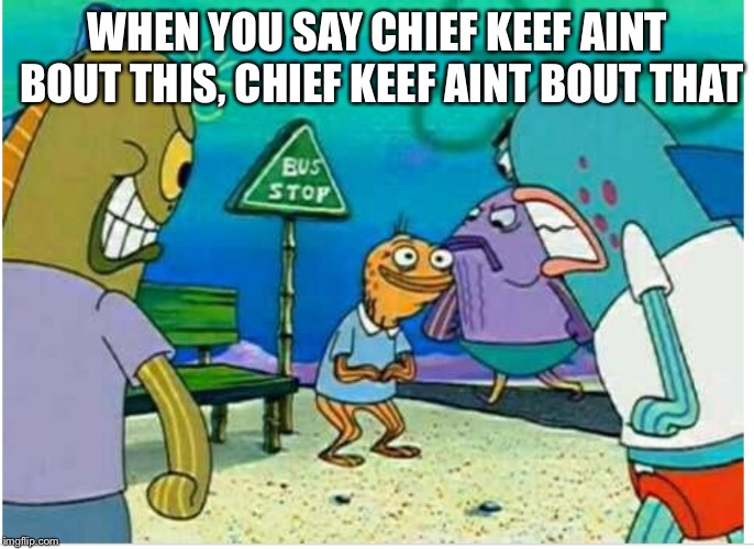 Spongebob memes | WHEN YOU SAY CHIEF KEEF AINT BOUT THIS, CHIEF KEEF AINT BOUT THAT | image tagged in spongebob meme,how many times do we have to teach you old man | made w/ Imgflip meme maker