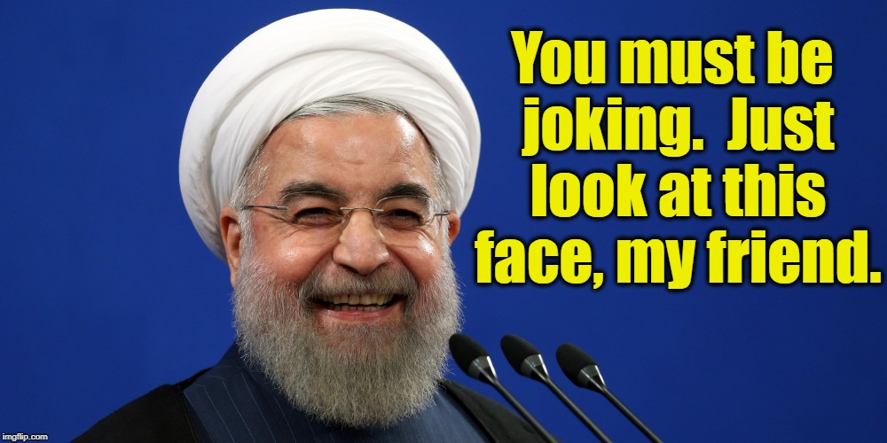 You must be joking.  Just look at this face, my friend. | made w/ Imgflip meme maker