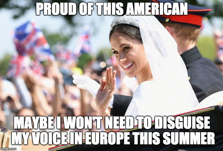 PROUD OF THIS AMERICAN MAYBE I WON'T NEED TO DISGUISE MY VOICE IN EUROPE THIS SUMMER | image tagged in megan markle,royal wedding,donald trump is an idiot | made w/ Imgflip meme maker