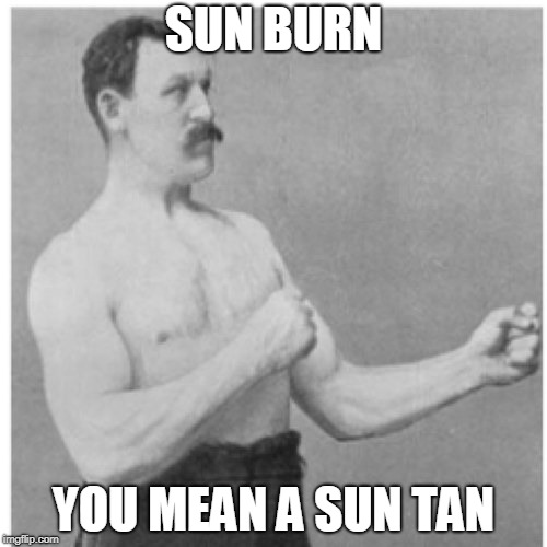 Overly Manly Man Meme | SUN BURN YOU MEAN A SUN TAN | image tagged in memes,overly manly man,curry2017 | made w/ Imgflip meme maker