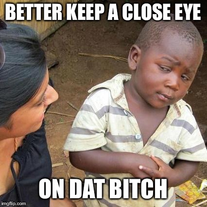 Third World Skeptical Kid Meme | BETTER KEEP A CLOSE EYE ON DAT B**CH | image tagged in memes,third world skeptical kid | made w/ Imgflip meme maker