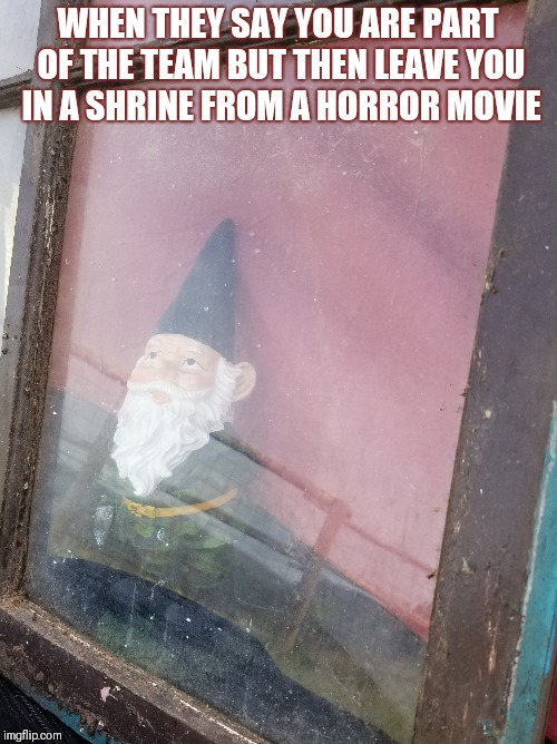 WHEN THEY SAY YOU ARE PART OF THE TEAM BUT THEN LEAVE YOU IN A SHRINE FROM A HORROR MOVIE | image tagged in horror movie | made w/ Imgflip meme maker