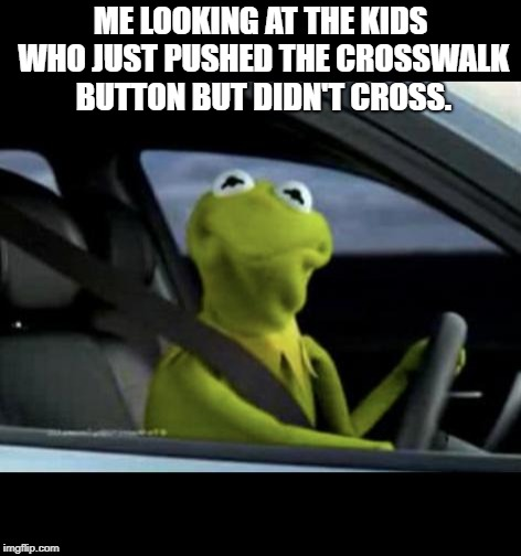 Kermit Driving |  ME LOOKING AT THE KIDS WHO JUST PUSHED THE CROSSWALK BUTTON BUT DIDN'T CROSS. | image tagged in kermit driving | made w/ Imgflip meme maker