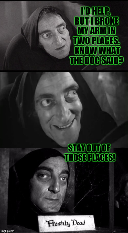 It's pronounced Eyegore | I'D HELP, BUT I BROKE MY ARM IN TWO PLACES.  KNOW WHAT THE DOC SAID? STAY OUT OF THOSE PLACES! | image tagged in young frankenstein | made w/ Imgflip meme maker