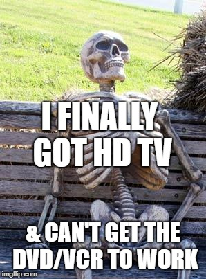 Waiting Skeleton Meme | I FINALLY GOT HD TV & CAN'T GET THE DVD/VCR TO WORK | image tagged in memes,waiting skeleton | made w/ Imgflip meme maker