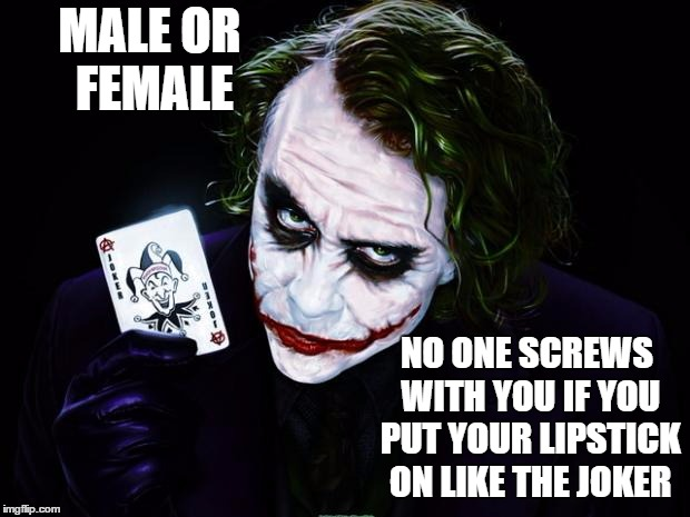 the joker | MALE OR FEMALE NO ONE SCREWS WITH YOU IF YOU PUT YOUR LIPSTICK ON LIKE THE JOKER | image tagged in the joker,random,lipstick | made w/ Imgflip meme maker
