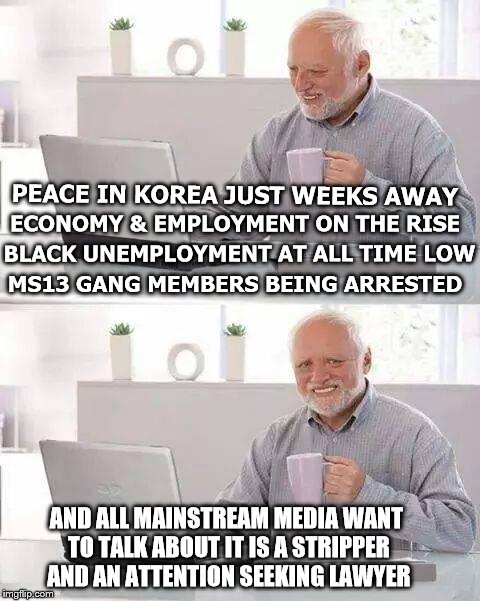 Hide the Pain Harold Meme | PEACE IN KOREA JUST WEEKS AWAY MS13 GANG MEMBERS BEING ARRESTED ECONOMY & EMPLOYMENT ON THE RISE BLACK UNEMPLOYMENT AT ALL TIME LOW AND ALL  | image tagged in memes,hide the pain harold | made w/ Imgflip meme maker