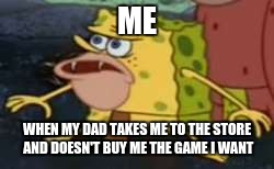 when my dad tortures me with the game I want | ME WHEN MY DAD TAKES ME TO THE STORE AND DOESN'T BUY ME THE GAME I WANT | image tagged in memes,spongegar | made w/ Imgflip meme maker